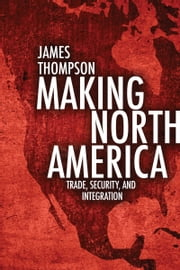Making North America - Trade, Security, and Integration ebook by James A. Thompson