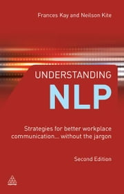 Understanding NLP: Strategies for Better Workplace Communication.. Without the Jargon - Strategies for Better Workplace Communication.. Without the Jargon ebook by Frances Kay,Neilson Kite