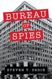 Bureau of Spies - The Secret Connections between Espionage and Journalism in Washington ebook by Steven T. Usdin
