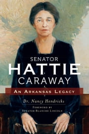 Senator Hattie Caraway - An Arkansas Legacy ebook by Nancy Hendricks,Blanche Lambert Lincoln