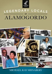 Legendary Locals of Alamogordo ebook by Michael Ray Shinabery