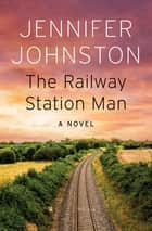 The Railway Station Man - A Novel ebook by Jennifer Johnston