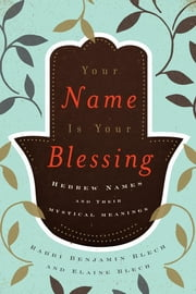 Your Name Is Your Blessing - Hebrew Names and Their Mystical Meanings ebook by Benjamin Rabbi Blech,Elaine Blech