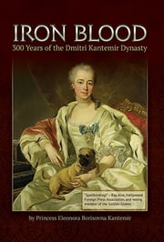 Iron Blood: 300 Years of the Dmitri Kantemir Dynasty ebook by Princess Eleonora Borisovna Kantemir