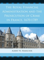 The Royal Financial Administration and the Prosecution of Crime in France, 1670–1789 ebook by Albert N. Hamscher