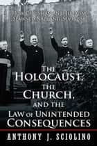 The Holocaust, the Church, and the Law of Unintended Consequences ebook by Anthony J. Sciolino