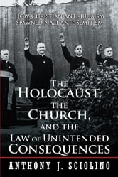 The Holocaust, the Church, and the Law of Unintended Consequences - How Christian Anti-Judaism Spawned Nazi Anti-Semitism, A Judge's Verdict ebook by Anthony J. Sciolino