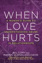 When Love Hurts - A Woman's Guide to Understanding Abuse in Relationships ebook by Jill Cory, Lundy Bancroft, Karen Mcandless-davis