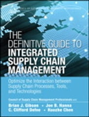 The Definitive Guide to Integrated Supply Chain Management - Optimize the Interaction between Supply Chain Processes, Tools, and Technologies ebook by CSCMP,Brian J. Gibson,Joe B. Hanna,C. Clifford Defee,Haozhe Chen