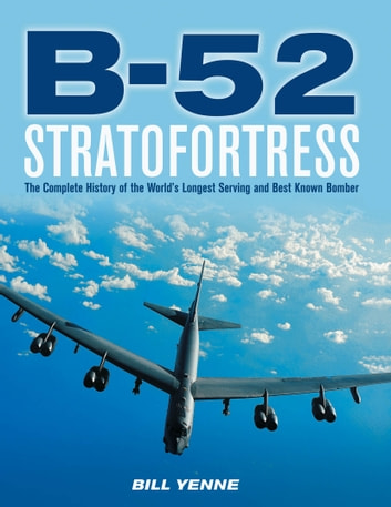 B-52 Stratofortress - The Complete History of the World's Longest Serving and Best Known Bomber ebook by Bill Yenne