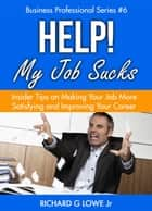 Help! My Job Sucks: Insider Tips on Making Your Job More Satisfying and Improving Your Career - Business Professional Series, #6 ebook by Richard Lowe Jr