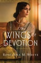 On Wings of Devotion (The Codebreakers Book #2) ebook by Roseanna M. White