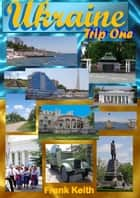Ukraine: Trip One ebook by Frank Keith