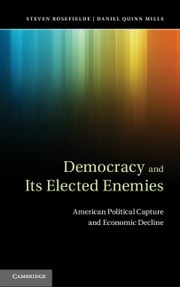 Democracy and its Elected Enemies - American Political Capture and Economic Decline ebook by Steven Rosefielde,Daniel Quinn Mills