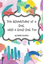 The Adventures of a Dog, and a Good Dog Too ebook by Alfred Elwes