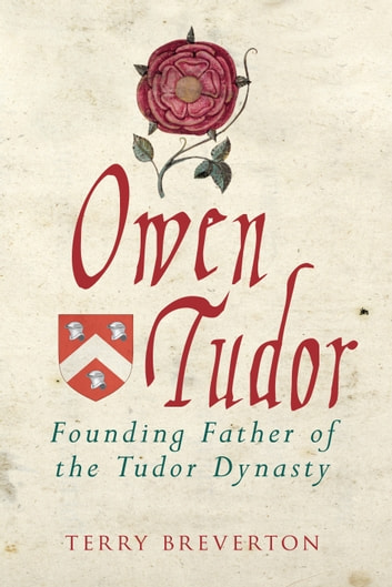 Owen Tudor - Founding Father of the Tudor Dynasty ebook by Terry Breverton