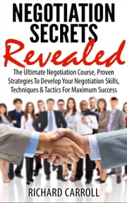 Negotiation Secrets Revealed: The Ultimate Negotiation Course, Proven Strategies To Develop Your Negotiation Skills, Techniques And Tactics For Maximum Success ebook by Richard Carroll