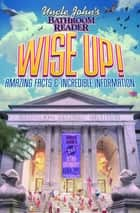 Uncle John's Bathroom Reader Wise Up! - Amazing Facts and Incredible Information ebook by Bathroom Readers' Institute