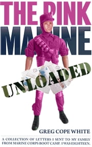 The Pink Marine Unloaded: A Collection of Letters I Sent to my Family from Marine Corps Boot Camp ebook by Greg Cope White