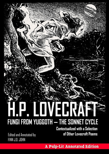 Fungi from Yuggoth - The Sonnet Cycle - Contextualized with a Selection of Other Lovecraft Poems - A Pulp-Lit Annotated Edition ebook by H. P Lovecraft,Finn J.D. John