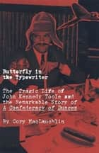 Butterfly in the Typewriter - The Tragic Life of John Kennedy Toole and the Remarkable Story of A Confederacy of Dunces ebook by Cory MacLauchlin