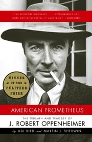 American Prometheus - The Triumph and Tragedy of J. Robert Oppenheimer ebook by Kai Bird,Martin J. Sherwin