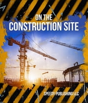 On The Construction Site - Fun Facts and Pictures for Kids ebook by Speedy Publishing
