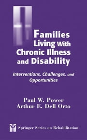 Families Living with Chronic Illness and Disability - Interventions, Challenges, and Opportunities ebook by Paul W. Power, CRC,Arthur E. Dell Orto, PhD, CRC