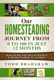 Our Homesteading Journey From 0 to 100 in Just 12 Months ebook by Todd Bradshaw