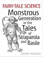 Fairy-Tale Science - Monstrous Generation in the Takes of Straparola and Basile ebook by Suzanne Magnanini