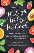 We Laugh, We Cry, We Cook - A Mom and Daughter Dish about the Food That Delights Them and the Love That Binds Them ebook by Becky Johnson, Rachel Randolph