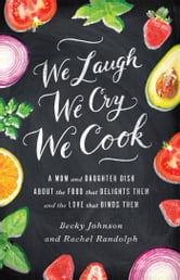 We Laugh, We Cry, We Cook - A Mom and Daughter Dish about the Food That Delights Them and the Love That Binds Them ebook by Becky Johnson,Rachel Randolph