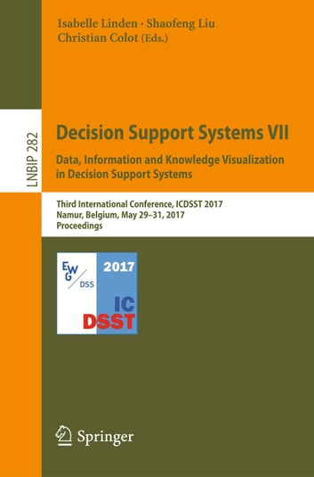 Decision Support Systems VII. Data, Information and Knowledge Visualization in Decision Support Systems - Third International Conference, ICDSST 2017, Namur, Belgium, May 29-31, 2017, Proceedings ebook by