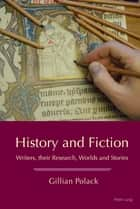 History and Fiction - Writers, their Research, Worlds and Stories ebook by Gillian Polack
