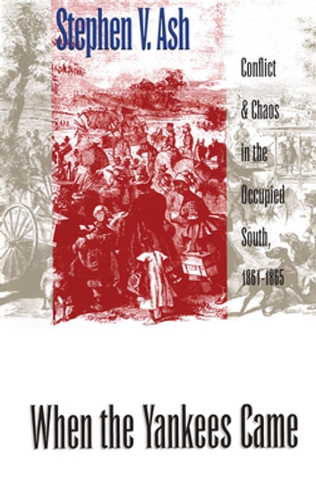 When the Yankees Came - Conflict and Chaos in the Occupied South, 1861-1865 ebook by Stephen V. Ash