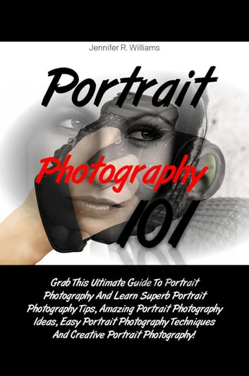 Portrait Photography 101 - Grab This Ultimate Guide To Portrait Photography And Learn Superb Portrait Photography Tips, Amazing Portrait Photography Ideas, Easy Portrait Photography Techniques And Creative Portrait Photography! ebook by Jennifer R. Williams