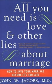 All You Need Is Love and Other Lies About Marriage - How to Save Your Marriage Before It's Too Late ebook by John W. Jacobs, M.D.