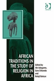 African Traditions in the Study of Religion in Africa - Emerging Trends, Indigenous Spirituality and the Interface with other World Religions ebook by Dr Bolaji Bateye,Professor Ezra Chitando,Dr Afe Adogame,Dr Afe Adogame,Dr Graham Harvey,Ms Ines Talamantez