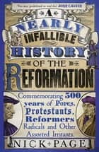 A Nearly Infallible History of the Reformation - Commemorating 500 years of Popes, Protestants, Reformers, Radicals and Other Assorted Irritants ebook by Nick Page
