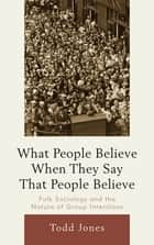 What People Believe When They Say That People Believe - Folk Sociology and the Nature of Group Intentions ebook by Todd Jones
