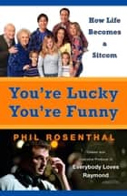 You're Lucky You're Funny - How Life Becomes a Sitcom ebook by Phil Rosenthal