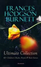 FRANCES HODGSON BURNETT Ultimate Collection: 40+ Children's Books, Novels & Short Stories (Illustrated) - Little Lord Fauntleroy, A Little Princess, The Secret Garden, A Lady of Quality, The Land of the Blue Flower, The Little Hunchback Zia, Little Saint Elizabeth, Vagabondia, The Shuttle, Esmeralda… eBook by Frances Hodgson Burnett, M. L. Kirk, R. B. Birch,...