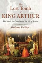 The Lost Tomb of King Arthur - The Search for Camelot and the Isle of Avalon ebook by