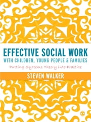 Effective Social Work with Children, Young People and Families - Putting Systems Theory into Practice ebook by Mr Steven Walker