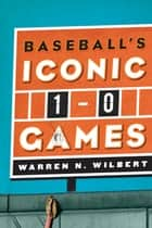Baseball's Iconic 1-0 Games ebook by Warren N. Wilbert