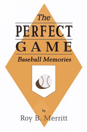 The Perfect Game: Baseball Memories ebook by Roy B Merritt