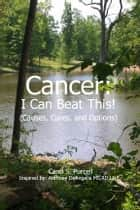 Cancer - I Can Beat This! (Causes, cures, and options) ebook by Carol Purcell