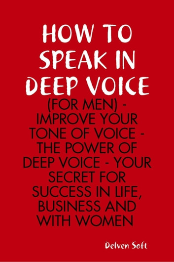 How to Speak In Deep Voice (for Men) - Improve Your Tone of Voice - the Power of Deep Voice - Your Secret for Success In Life, Business and With Women ebook by Delvensoft
