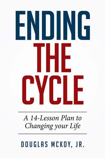 Ending the Cycle - A 14-Lesson Plan to Changing Your Life ebook by Douglas McKoy, Jr.