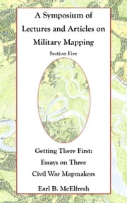 A Symposium of Lectures and Articles on Military Mapping Section Five: Getting There First: Essays on Three Civil War Mapmakers ebook by Earl B. McElfresh